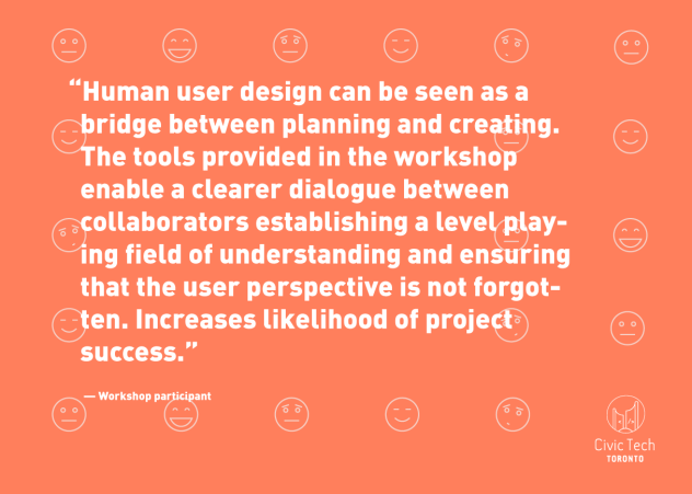 """Human user design can be seen as a bridge between planning and creating. The tools provided in the workshop enable a clearer dialogue between collaborators establishing a level playing field of understanding and ensuring that the user perspective is not forgotten. Increases likelihood of project success."" -- Workshop Participant"